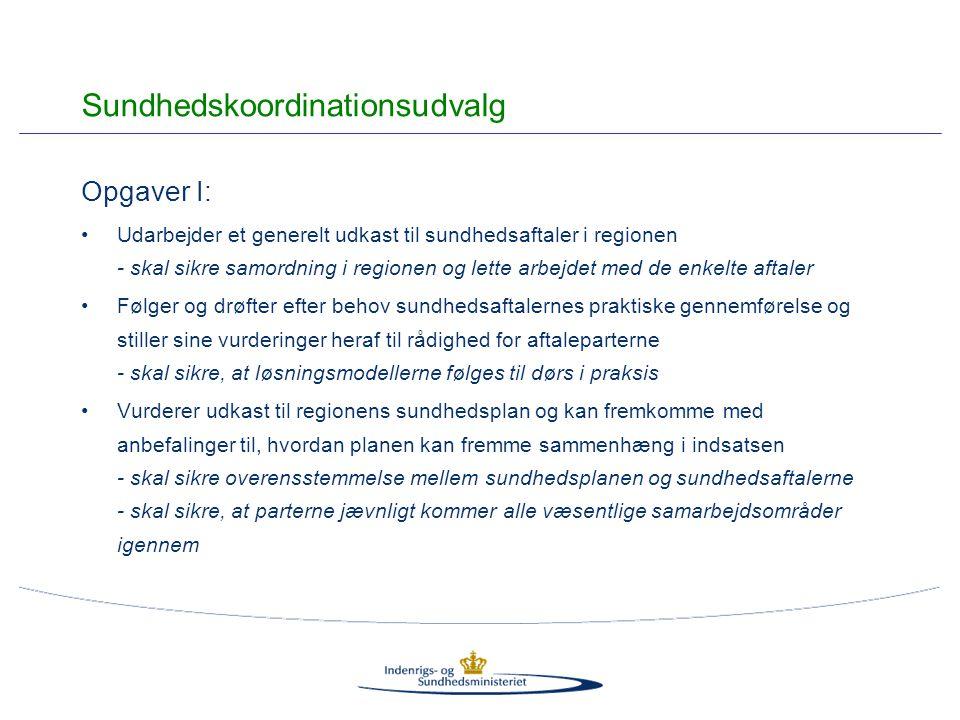 Opgaver I: Udarbejder et generelt udkast til sundhedsaftaler i regionen - skal sikre samordning i regionen og lette arbejdet med de enkelte aftaler Følger og drøfter efter behov sundhedsaftalernes praktiske gennemførelse og stiller sine vurderinger heraf til rådighed for aftaleparterne - skal sikre, at løsningsmodellerne følges til dørs i praksis Vurderer udkast til regionens sundhedsplan og kan fremkomme med anbefalinger til, hvordan planen kan fremme sammenhæng i indsatsen - skal sikre overensstemmelse mellem sundhedsplanen og sundhedsaftalerne - skal sikre, at parterne jævnligt kommer alle væsentlige samarbejdsområder igennem Sundhedskoordinationsudvalg