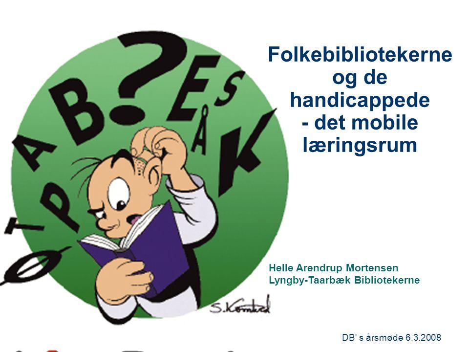 DB s årsmøde 6.3.2008 Folkebibliotekerne og de handicappede - det mobile læringsrum xxxxxxxxxxxxx Helle Arendrup Mortensen Lyngby-Taarbæk Bibliotekerne