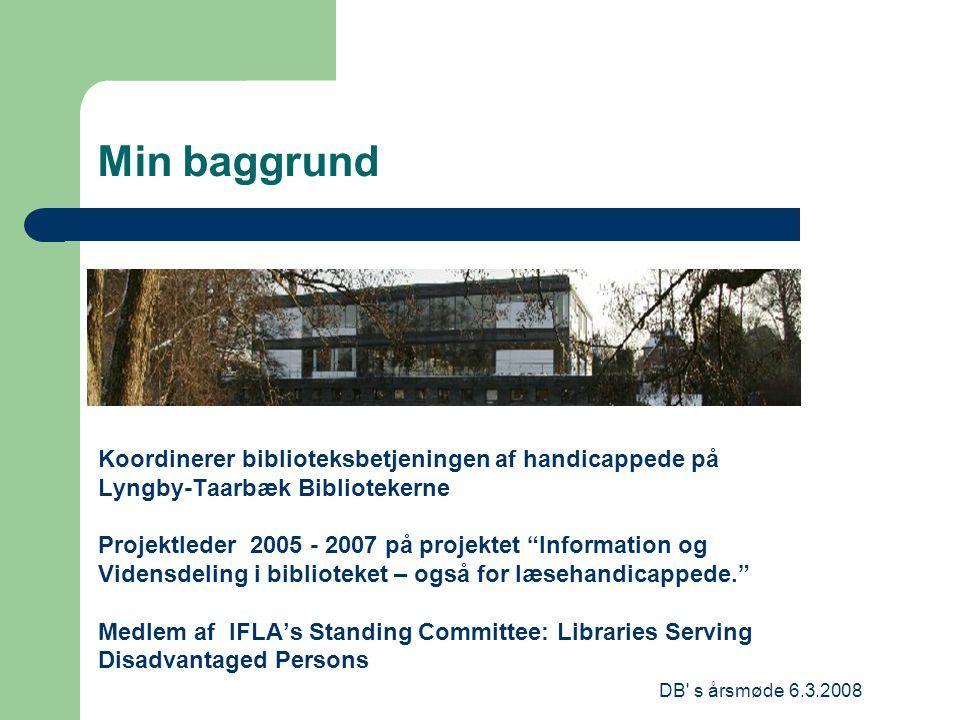 DB s årsmøde 6.3.2008 Min baggrund Koordinerer biblioteksbetjeningen af handicappede på Lyngby-Taarbæk Bibliotekerne Projektleder 2005 - 2007 på projektet Information og Vidensdeling i biblioteket – også for læsehandicappede. Medlem af IFLA's Standing Committee: Libraries Serving Disadvantaged Persons