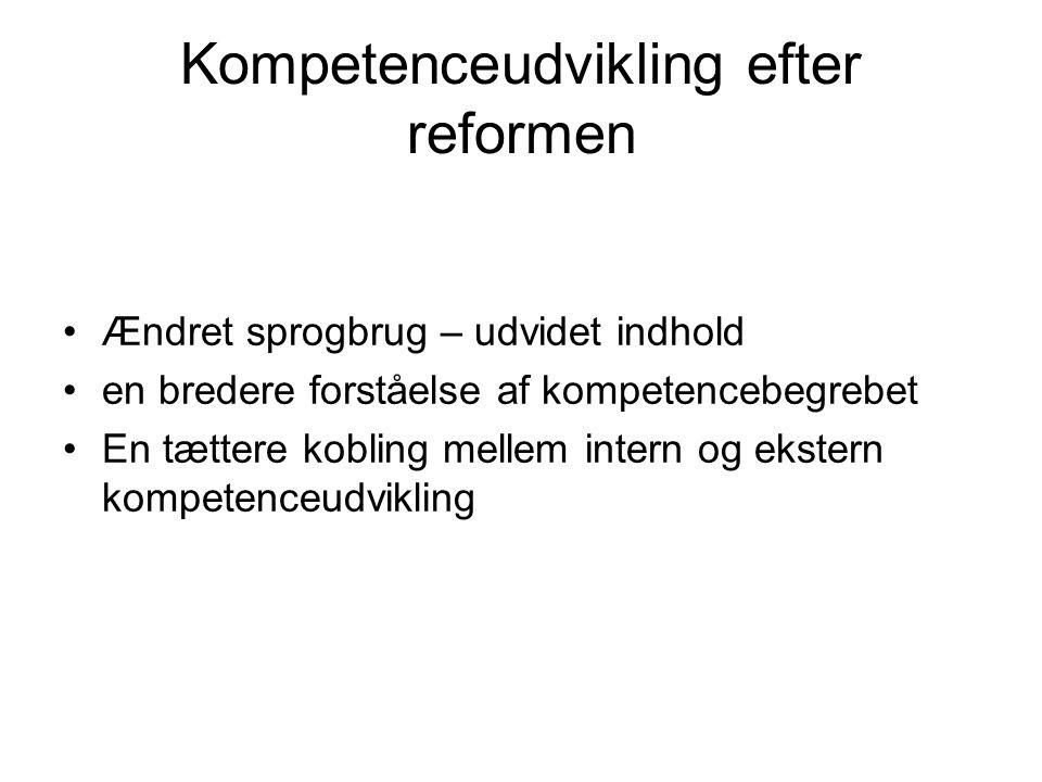 Kompetenceudvikling efter reformen Ændret sprogbrug – udvidet indhold en bredere forståelse af kompetencebegrebet En tættere kobling mellem intern og ekstern kompetenceudvikling