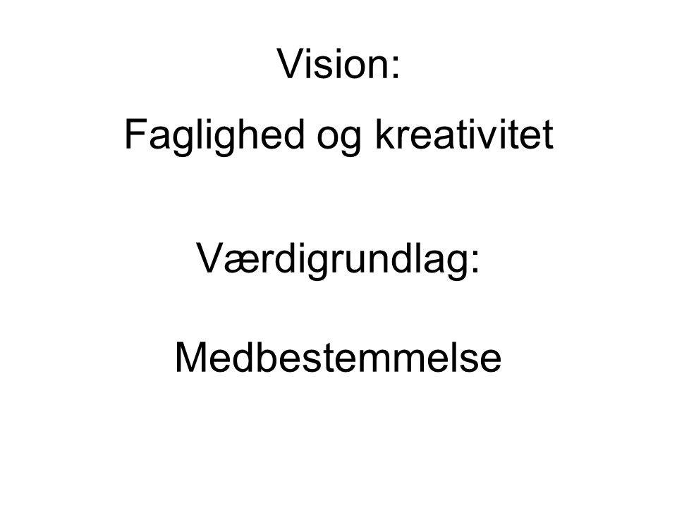 Vision: Faglighed og kreativitet Værdigrundlag: Medbestemmelse