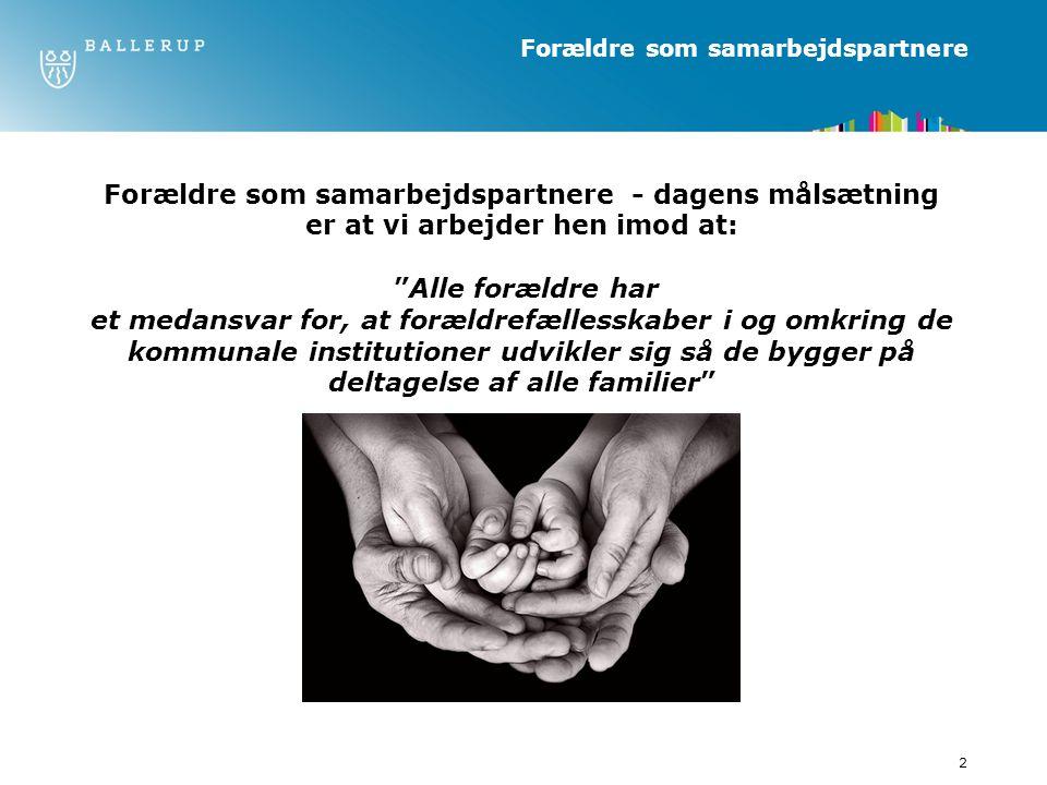 2 Forældre som samarbejdspartnere Forældre som samarbejdspartnere - dagens målsætning er at vi arbejder hen imod at: Alle forældre har et medansvar for, at forældrefællesskaber i og omkring de kommunale institutioner udvikler sig så de bygger på deltagelse af alle familier