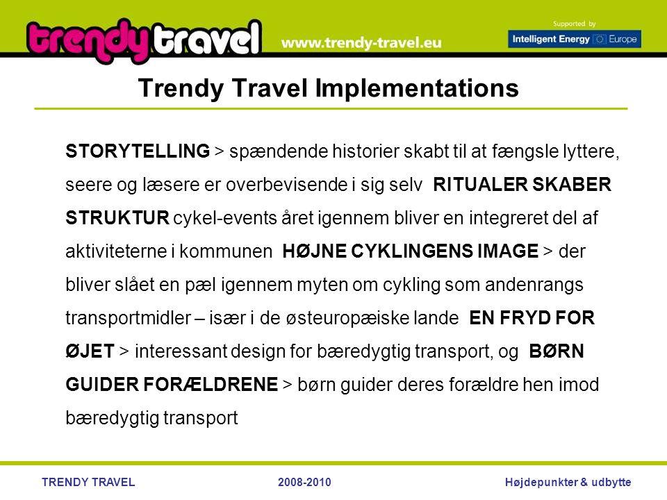 Højdepunkter & udbytteTRENDY TRAVEL2008-2010 Trendy Travel Implementations STORYTELLING > spændende historier skabt til at fængsle lyttere, seere og læsere er overbevisende i sig selv RITUALER SKABER STRUKTUR cykel-events året igennem bliver en integreret del af aktiviteterne i kommunen HØJNE CYKLINGENS IMAGE > der bliver slået en pæl igennem myten om cykling som andenrangs transportmidler – især i de østeuropæiske lande EN FRYD FOR ØJET > interessant design for bæredygtig transport, og BØRN GUIDER FORÆLDRENE > børn guider deres forældre hen imod bæredygtig transport