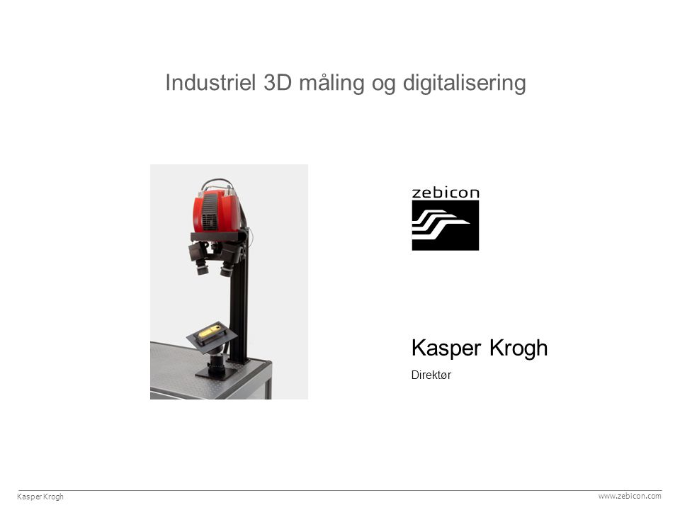 Kasper Krogh Direktør Industriel 3D måling og digitalisering Kasper Krogh www.zebicon.com