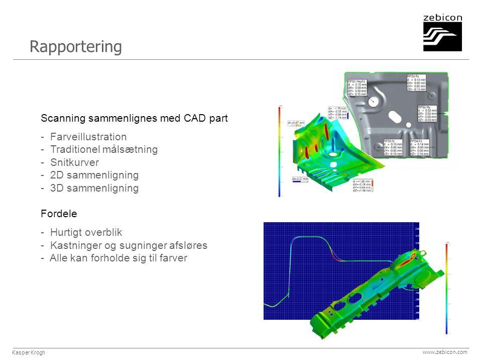 Rapportering www.zebicon.com Scanning sammenlignes med CAD part - Farveillustration - Traditionel målsætning - Snitkurver - 2D sammenligning - 3D sammenligning Fordele - Hurtigt overblik - Kastninger og sugninger afsløres - Alle kan forholde sig til farver Kasper Krogh