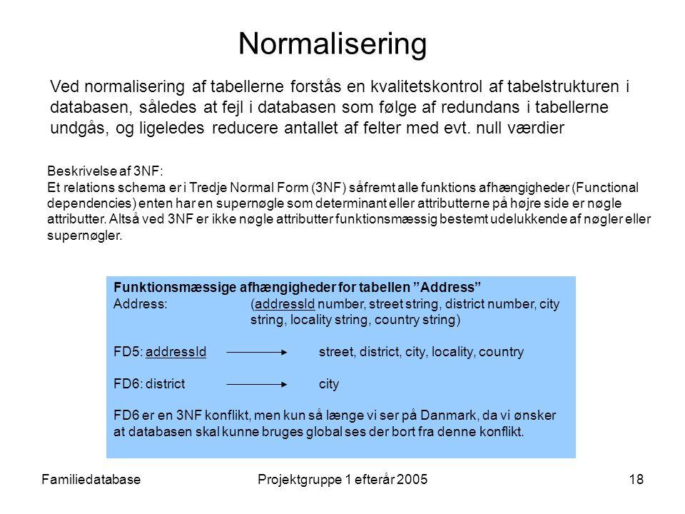 FamiliedatabaseProjektgruppe 1 efterår 200518 Normalisering Ved normalisering af tabellerne forstås en kvalitetskontrol af tabelstrukturen i databasen, således at fejl i databasen som følge af redundans i tabellerne undgås, og ligeledes reducere antallet af felter med evt.