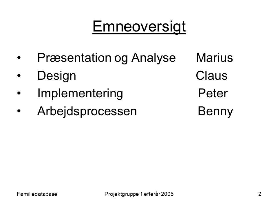 FamiliedatabaseProjektgruppe 1 efterår 20052 Emneoversigt Præsentation og Analyse Marius Design Claus Implementering Peter Arbejdsprocessen Benny