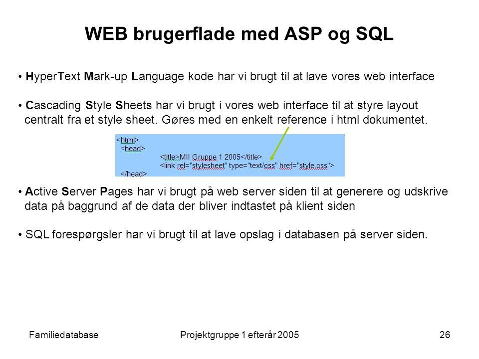 FamiliedatabaseProjektgruppe 1 efterår 200526 WEB brugerflade med ASP og SQL HyperText Mark-up Language kode har vi brugt til at lave vores web interface Cascading Style Sheets har vi brugt i vores web interface til at styre layout centralt fra et style sheet.