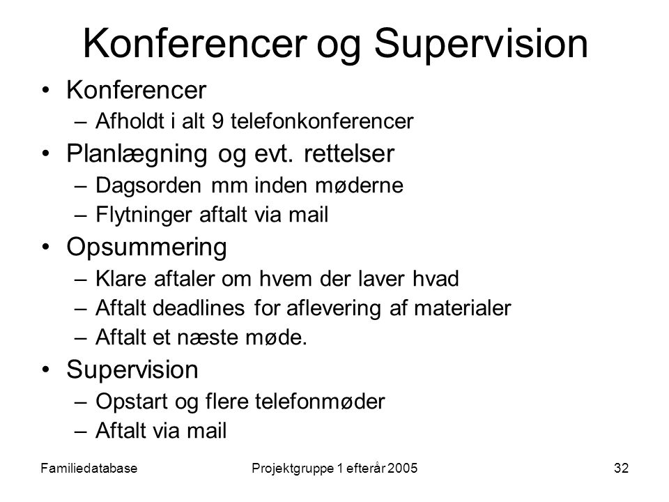 FamiliedatabaseProjektgruppe 1 efterår 200532 Konferencer og Supervision Konferencer –Afholdt i alt 9 telefonkonferencer Planlægning og evt.