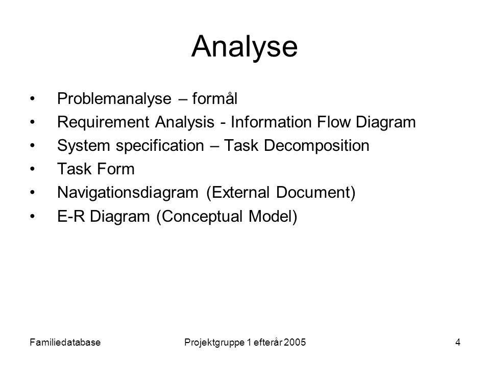 FamiliedatabaseProjektgruppe 1 efterår 20054 Analyse Problemanalyse – formål Requirement Analysis - Information Flow Diagram System specification – Task Decomposition Task Form Navigationsdiagram (External Document) E-R Diagram (Conceptual Model)
