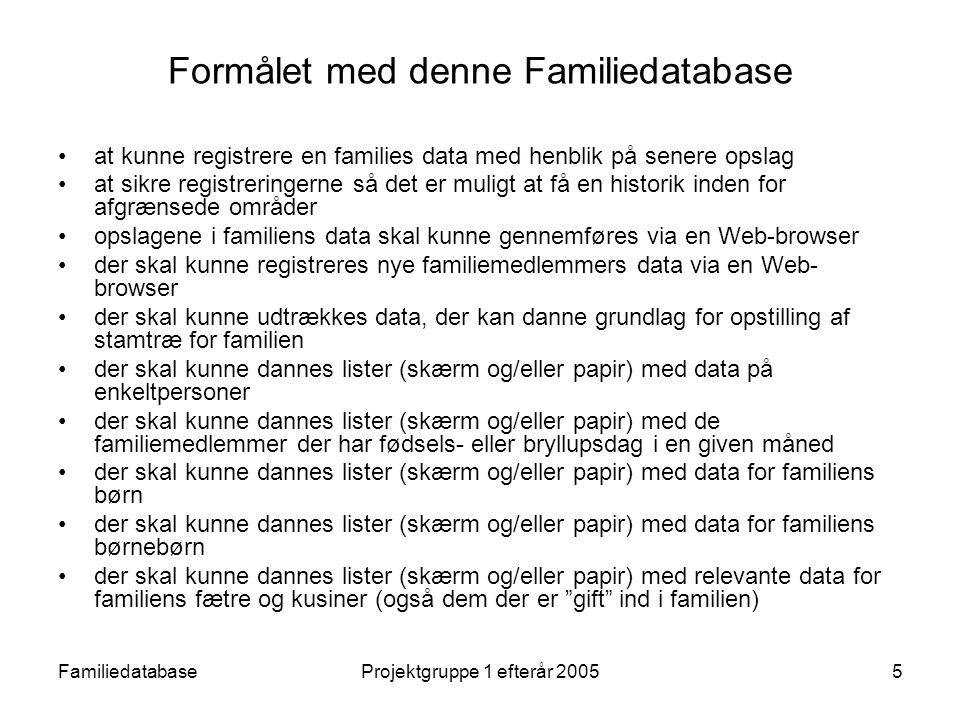 FamiliedatabaseProjektgruppe 1 efterår 20055 Formålet med denne Familiedatabase at kunne registrere en families data med henblik på senere opslag at sikre registreringerne så det er muligt at få en historik inden for afgrænsede områder opslagene i familiens data skal kunne gennemføres via en Web-browser der skal kunne registreres nye familiemedlemmers data via en Web- browser der skal kunne udtrækkes data, der kan danne grundlag for opstilling af stamtræ for familien der skal kunne dannes lister (skærm og/eller papir) med data på enkeltpersoner der skal kunne dannes lister (skærm og/eller papir) med de familiemedlemmer der har fødsels- eller bryllupsdag i en given måned der skal kunne dannes lister (skærm og/eller papir) med data for familiens børn der skal kunne dannes lister (skærm og/eller papir) med data for familiens børnebørn der skal kunne dannes lister (skærm og/eller papir) med relevante data for familiens fætre og kusiner (også dem der er gift ind i familien)