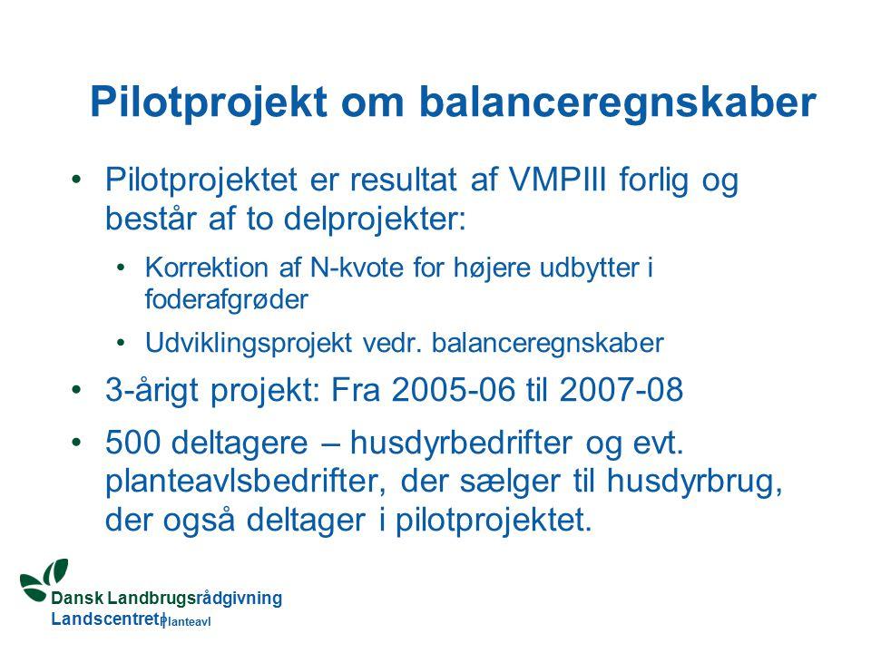 Dansk Landbrugsrådgivning Landscentret | Planteavl Pilotprojekt om balanceregnskaber Pilotprojektet er resultat af VMPIII forlig og består af to delprojekter: Korrektion af N-kvote for højere udbytter i foderafgrøder Udviklingsprojekt vedr.