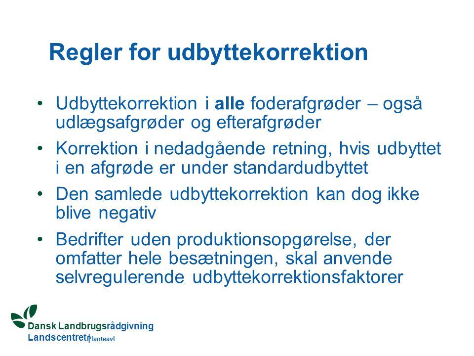 Dansk Landbrugsrådgivning Landscentret | Planteavl Regler for udbyttekorrektion Udbyttekorrektion i alle foderafgrøder – også udlægsafgrøder og efterafgrøder Korrektion i nedadgående retning, hvis udbyttet i en afgrøde er under standardudbyttet Den samlede udbyttekorrektion kan dog ikke blive negativ Bedrifter uden produktionsopgørelse, der omfatter hele besætningen, skal anvende selvregulerende udbyttekorrektionsfaktorer