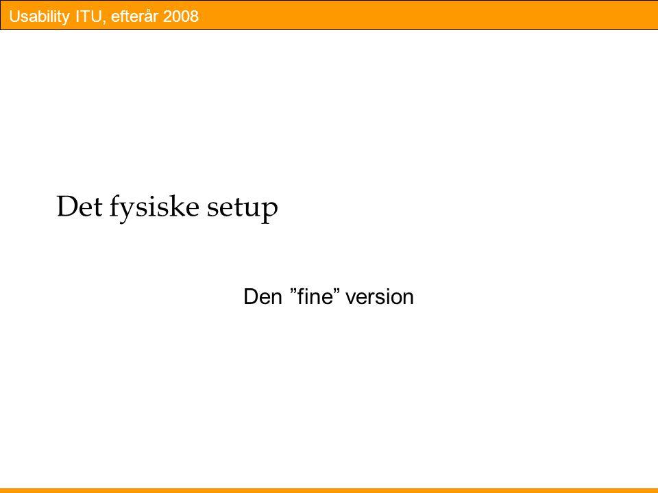 Usability ITU, efterår 2008 Det fysiske setup Den fine version