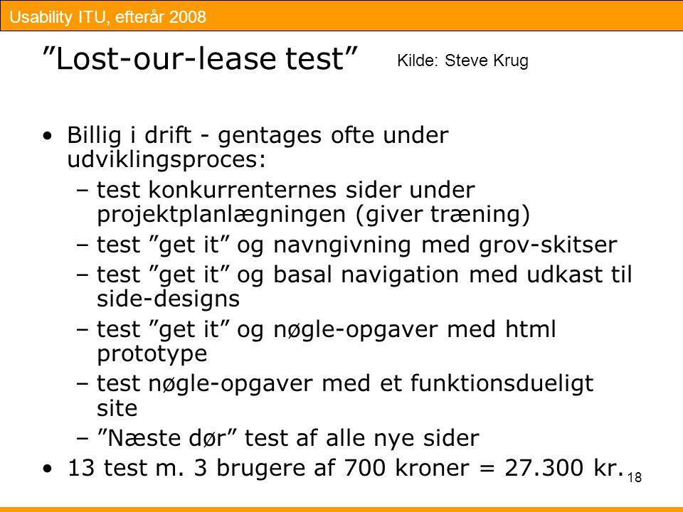Usability ITU, efterår 2008 18 Lost-our-lease test Billig i drift - gentages ofte under udviklingsproces: –test konkurrenternes sider under projektplanlægningen (giver træning) –test get it og navngivning med grov-skitser –test get it og basal navigation med udkast til side-designs –test get it og nøgle-opgaver med html prototype –test nøgle-opgaver med et funktionsdueligt site – Næste dør test af alle nye sider 13 test m.