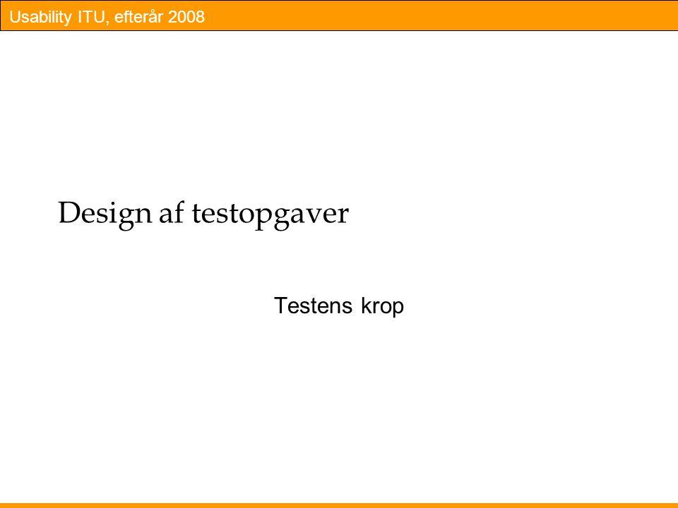 Usability ITU, efterår 2008 Design af testopgaver Testens krop