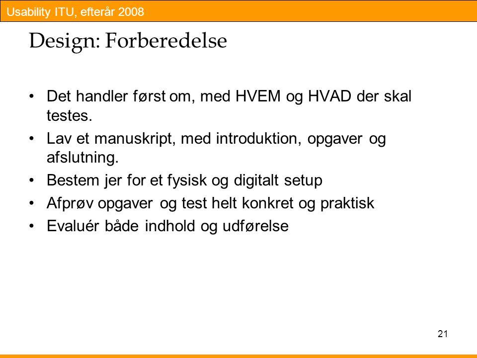 Usability ITU, efterår 2008 21 Design: Forberedelse Det handler først om, med HVEM og HVAD der skal testes.