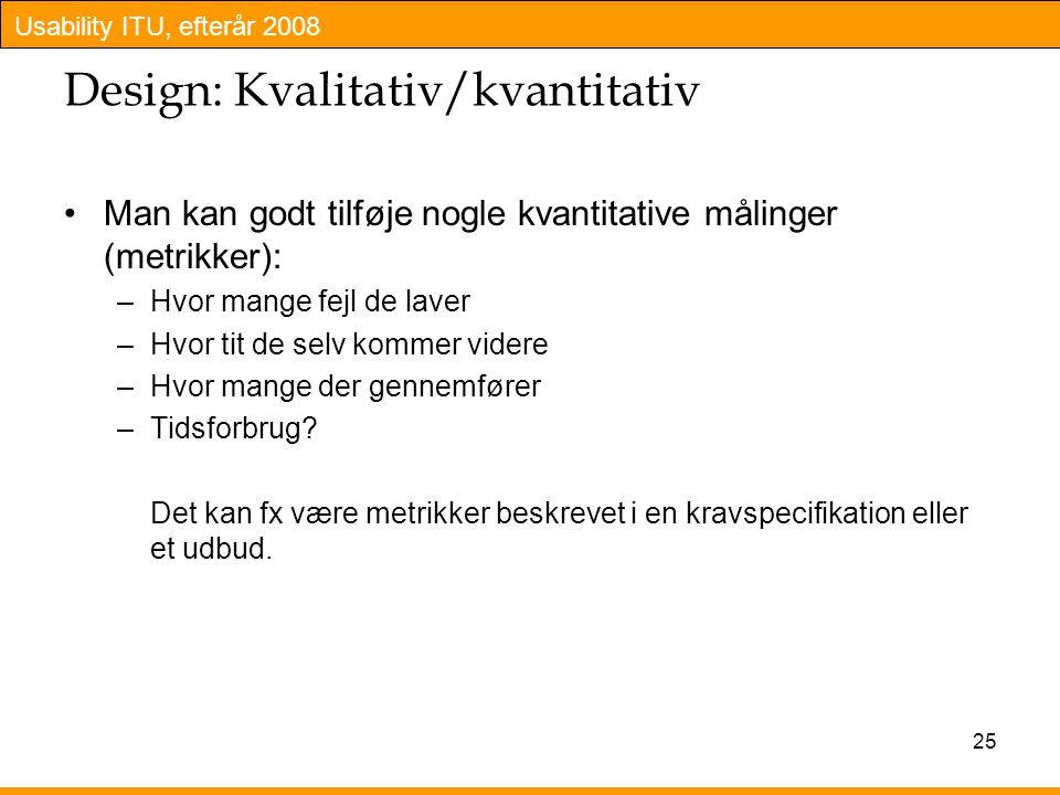 Usability ITU, efterår 2008 25 Design: Kvalitativ/kvantitativ Man kan godt tilføje nogle kvantitative målinger (metrikker): –Hvor mange fejl de laver –Hvor tit de selv kommer videre –Hvor mange der gennemfører –Tidsforbrug.