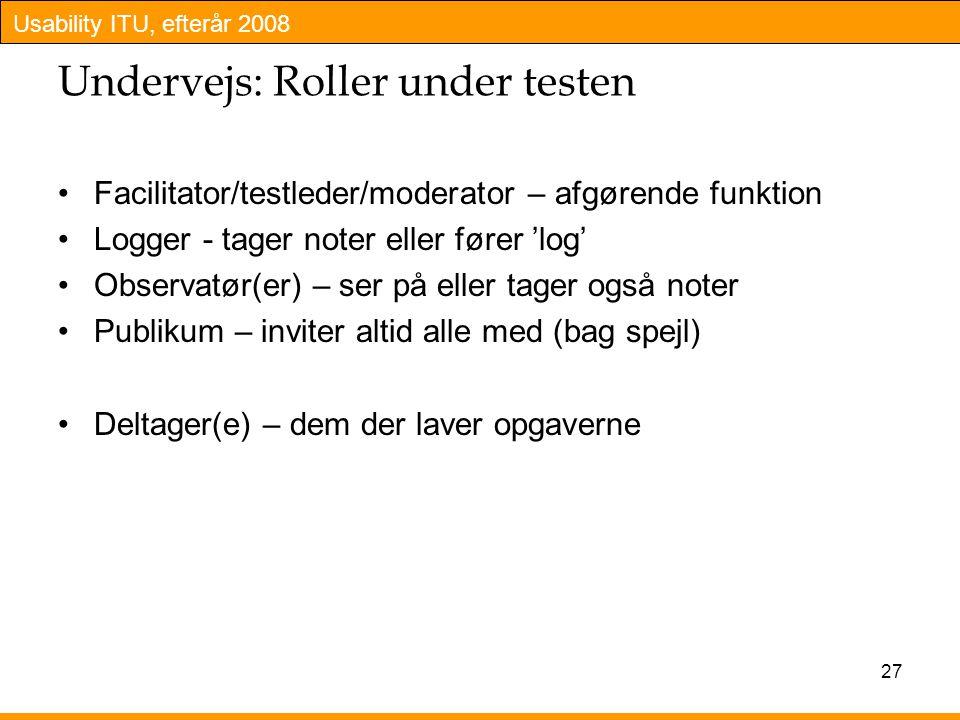 Usability ITU, efterår 2008 27 Undervejs: Roller under testen Facilitator/testleder/moderator – afgørende funktion Logger - tager noter eller fører 'log' Observatør(er) – ser på eller tager også noter Publikum – inviter altid alle med (bag spejl) Deltager(e) – dem der laver opgaverne