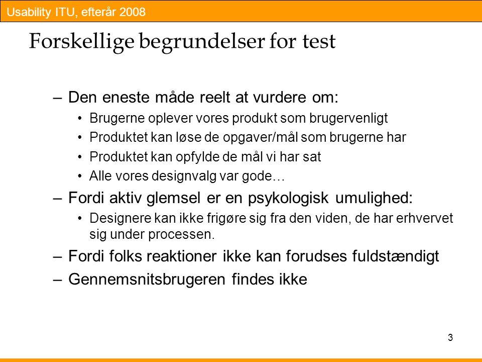 Usability ITU, efterår 2008 3 Forskellige begrundelser for test –Den eneste måde reelt at vurdere om: Brugerne oplever vores produkt som brugervenligt Produktet kan løse de opgaver/mål som brugerne har Produktet kan opfylde de mål vi har sat Alle vores designvalg var gode… –Fordi aktiv glemsel er en psykologisk umulighed: Designere kan ikke frigøre sig fra den viden, de har erhvervet sig under processen.