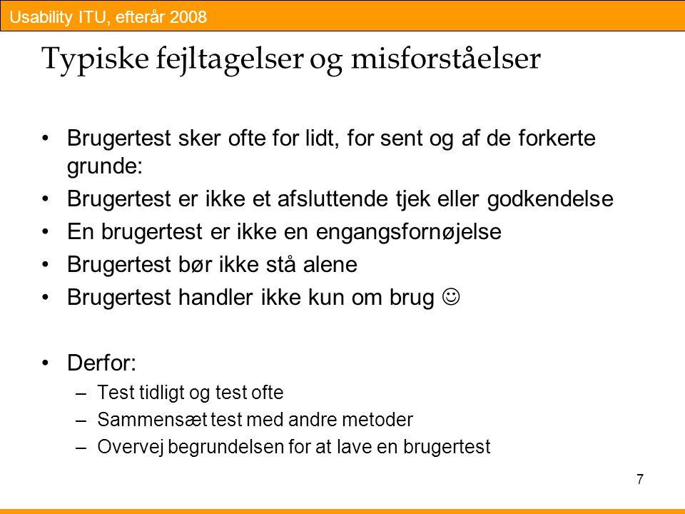Usability ITU, efterår 2008 7 Typiske fejltagelser og misforståelser Brugertest sker ofte for lidt, for sent og af de forkerte grunde: Brugertest er ikke et afsluttende tjek eller godkendelse En brugertest er ikke en engangsfornøjelse Brugertest bør ikke stå alene Brugertest handler ikke kun om brug Derfor: –Test tidligt og test ofte –Sammensæt test med andre metoder –Overvej begrundelsen for at lave en brugertest