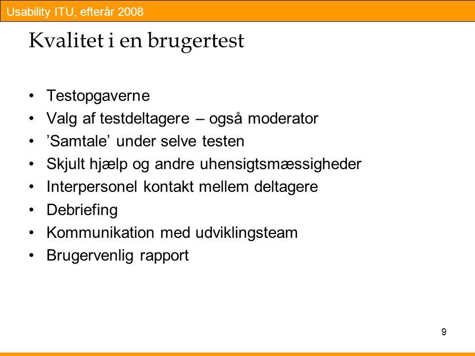 Usability ITU, efterår 2008 9 Kvalitet i en brugertest Testopgaverne Valg af testdeltagere – også moderator 'Samtale' under selve testen Skjult hjælp og andre uhensigtsmæssigheder Interpersonel kontakt mellem deltagere Debriefing Kommunikation med udviklingsteam Brugervenlig rapport