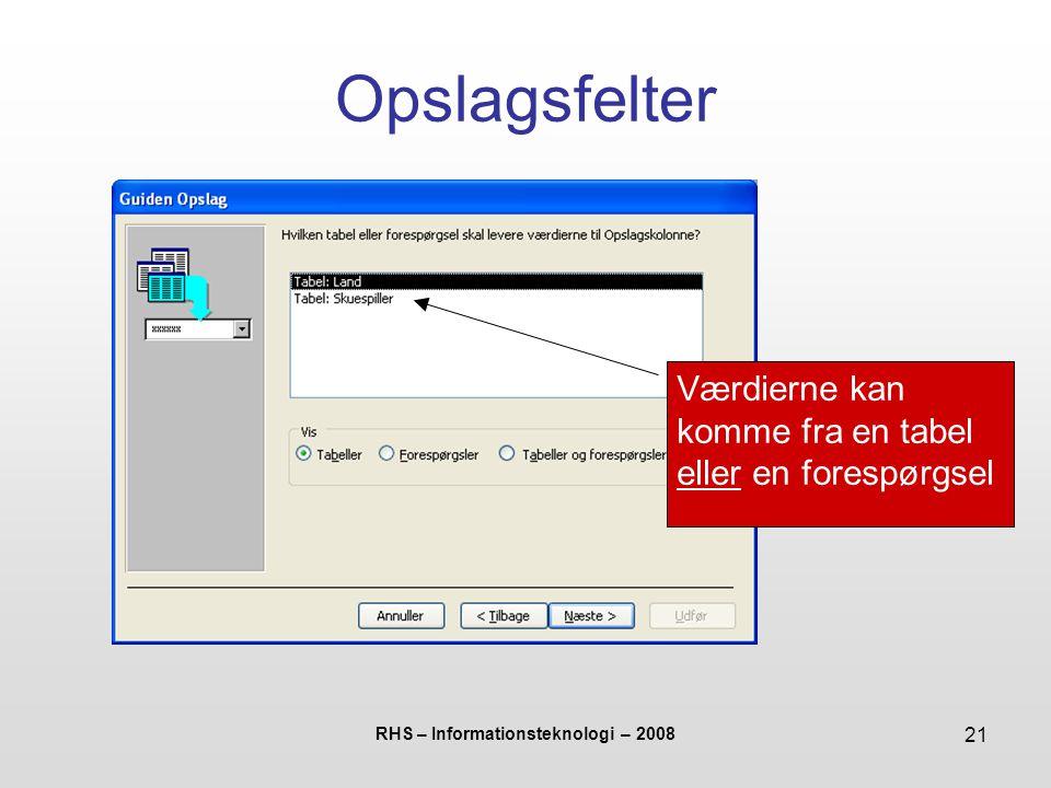 RHS – Informationsteknologi – 2008 21 Opslagsfelter Værdierne kan komme fra en tabel eller en forespørgsel