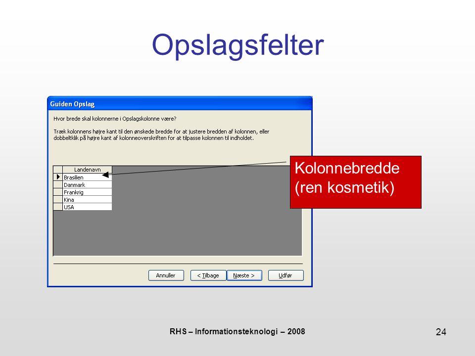RHS – Informationsteknologi – 2008 24 Opslagsfelter Kolonnebredde (ren kosmetik)