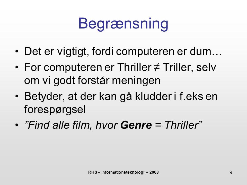 RHS – Informationsteknologi – 2008 9 Begrænsning Det er vigtigt, fordi computeren er dum… For computeren er Thriller ≠ Triller, selv om vi godt forstår meningen Betyder, at der kan gå kludder i f.eks en forespørgsel Find alle film, hvor Genre = Thriller