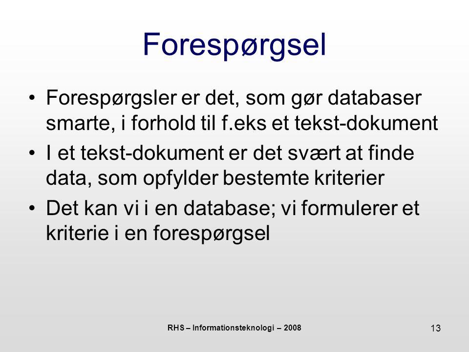 RHS – Informationsteknologi – 2008 13 Forespørgsel Forespørgsler er det, som gør databaser smarte, i forhold til f.eks et tekst-dokument I et tekst-dokument er det svært at finde data, som opfylder bestemte kriterier Det kan vi i en database; vi formulerer et kriterie i en forespørgsel