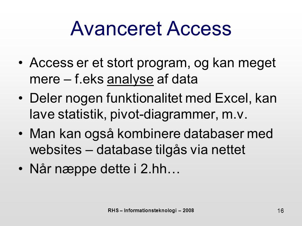 RHS – Informationsteknologi – 2008 16 Avanceret Access Access er et stort program, og kan meget mere – f.eks analyse af data Deler nogen funktionalitet med Excel, kan lave statistik, pivot-diagrammer, m.v.