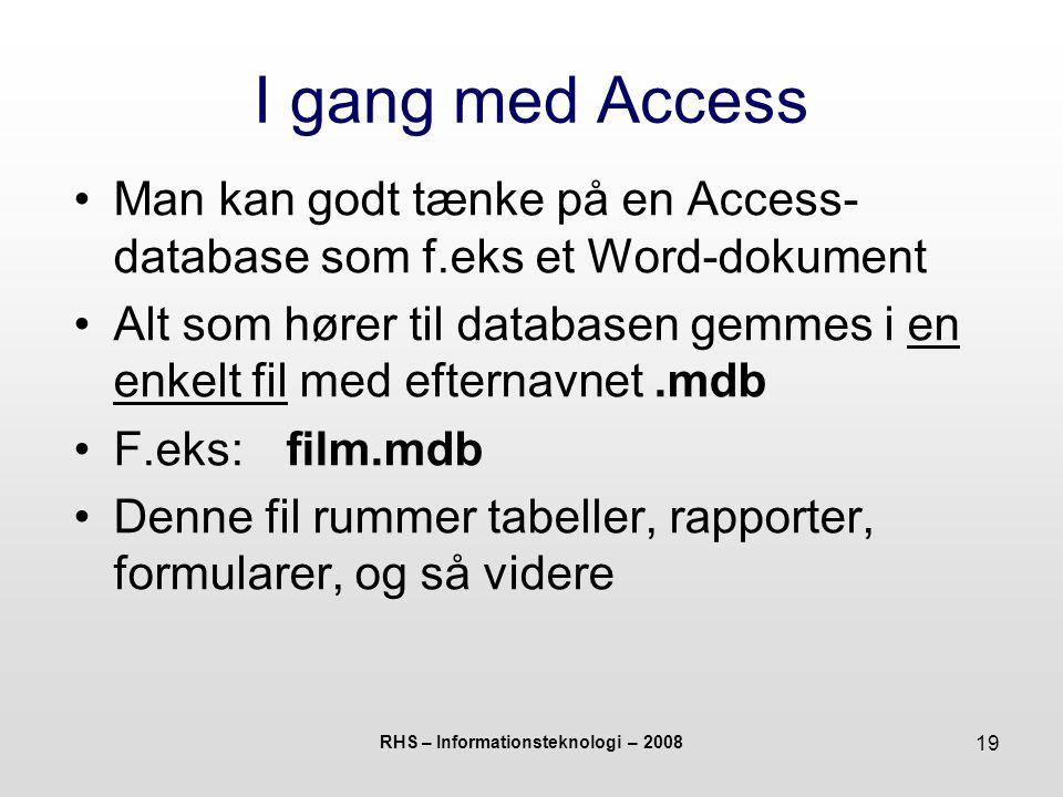 RHS – Informationsteknologi – 2008 19 I gang med Access Man kan godt tænke på en Access- database som f.eks et Word-dokument Alt som hører til databasen gemmes i en enkelt fil med efternavnet.mdb F.eks:film.mdb Denne fil rummer tabeller, rapporter, formularer, og så videre