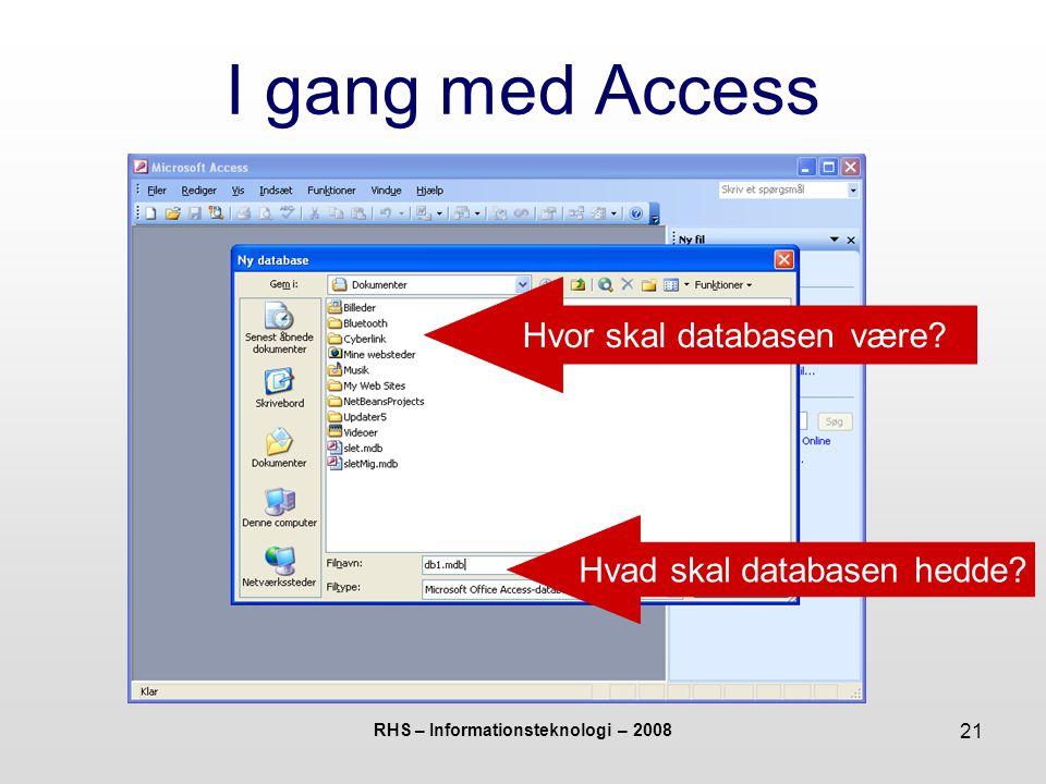 RHS – Informationsteknologi – 2008 21 I gang med Access Hvor skal databasen være.