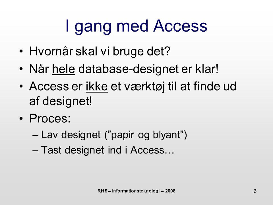 RHS – Informationsteknologi – 2008 17 I gang med Access Hvordan kommer jeg helt konkret i gang med Access.