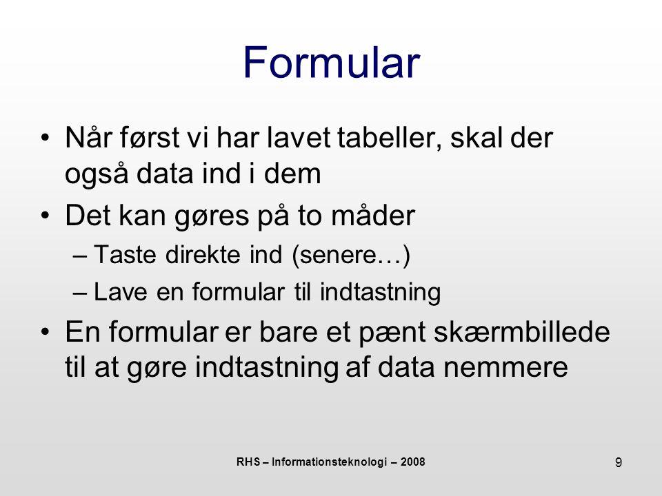 RHS – Informationsteknologi – 2008 9 Formular Når først vi har lavet tabeller, skal der også data ind i dem Det kan gøres på to måder –Taste direkte ind (senere…) –Lave en formular til indtastning En formular er bare et pænt skærmbillede til at gøre indtastning af data nemmere