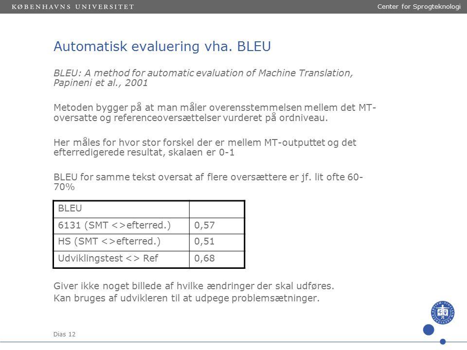 Dias 12 Center for Sprogteknologi BLEU: A method for automatic evaluation of Machine Translation, Papineni et al., 2001 Metoden bygger på at man måler overensstemmelsen mellem det MT- oversatte og referenceoversættelser vurderet på ordniveau.