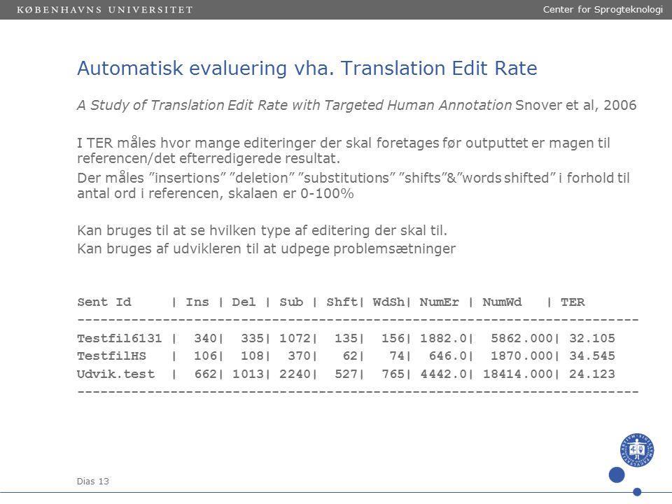 Dias 13 Center for Sprogteknologi A Study of Translation Edit Rate with Targeted Human Annotation Snover et al, 2006 I TER måles hvor mange editeringer der skal foretages før outputtet er magen til referencen/det efterredigerede resultat.