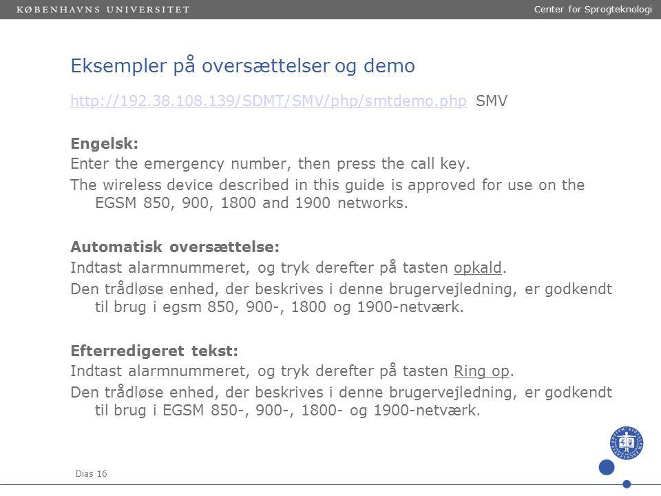 Dias 16 Center for Sprogteknologi Eksempler på oversættelser og demo http://192.38.108.139/SDMT/SMV/php/smtdemo.phphttp://192.38.108.139/SDMT/SMV/php/smtdemo.php SMV Engelsk: Enter the emergency number, then press the call key.