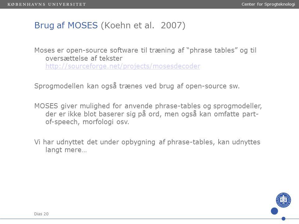 Dias 20 Center for Sprogteknologi Moses er open-source software til træning af phrase tables og til oversættelse af tekster http://sourceforge.net/projects/mosesdecoder http://sourceforge.net/projects/mosesdecoder Sprogmodellen kan også trænes ved brug af open-source sw.
