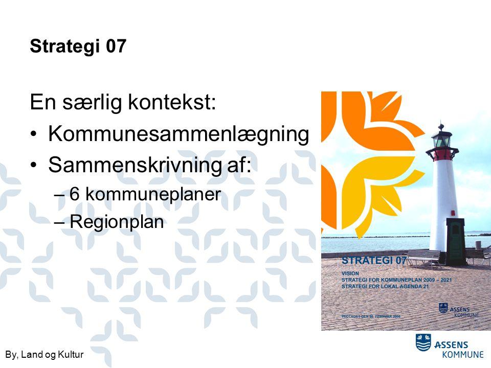 By, Land og Kultur Strategi 07 En særlig kontekst: Kommunesammenlægning Sammenskrivning af: –6 kommuneplaner –Regionplan