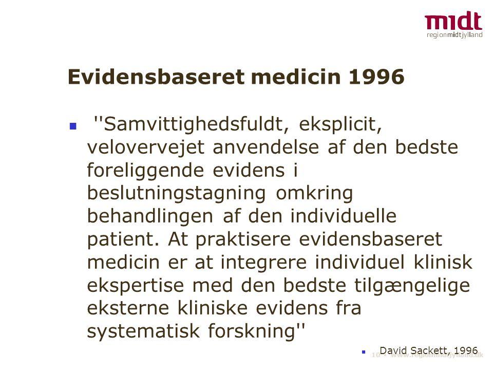 10 ▪ www.regionmidtjylland.dk Evidensbaseret medicin 1996 Samvittighedsfuldt, eksplicit, velovervejet anvendelse af den bedste foreliggende evidens i beslutningstagning omkring behandlingen af den individuelle patient.