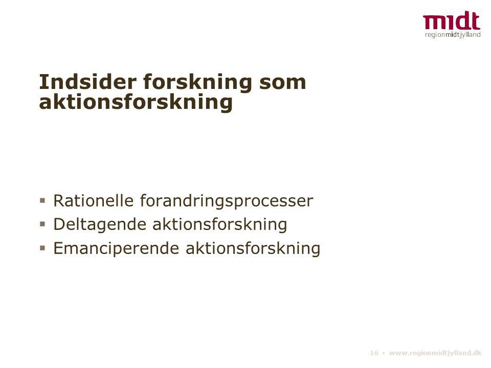 16 ▪ www.regionmidtjylland.dk Indsider forskning som aktionsforskning  Rationelle forandringsprocesser  Deltagende aktionsforskning  Emanciperende aktionsforskning