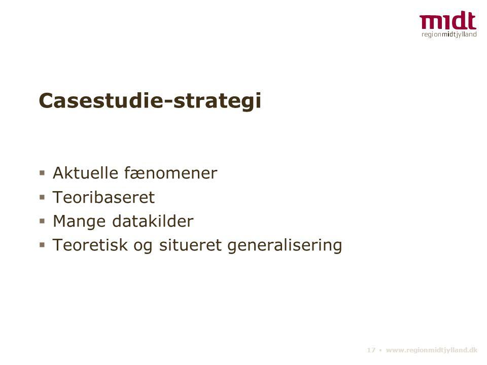 17 ▪ www.regionmidtjylland.dk Casestudie-strategi  Aktuelle fænomener  Teoribaseret  Mange datakilder  Teoretisk og situeret generalisering