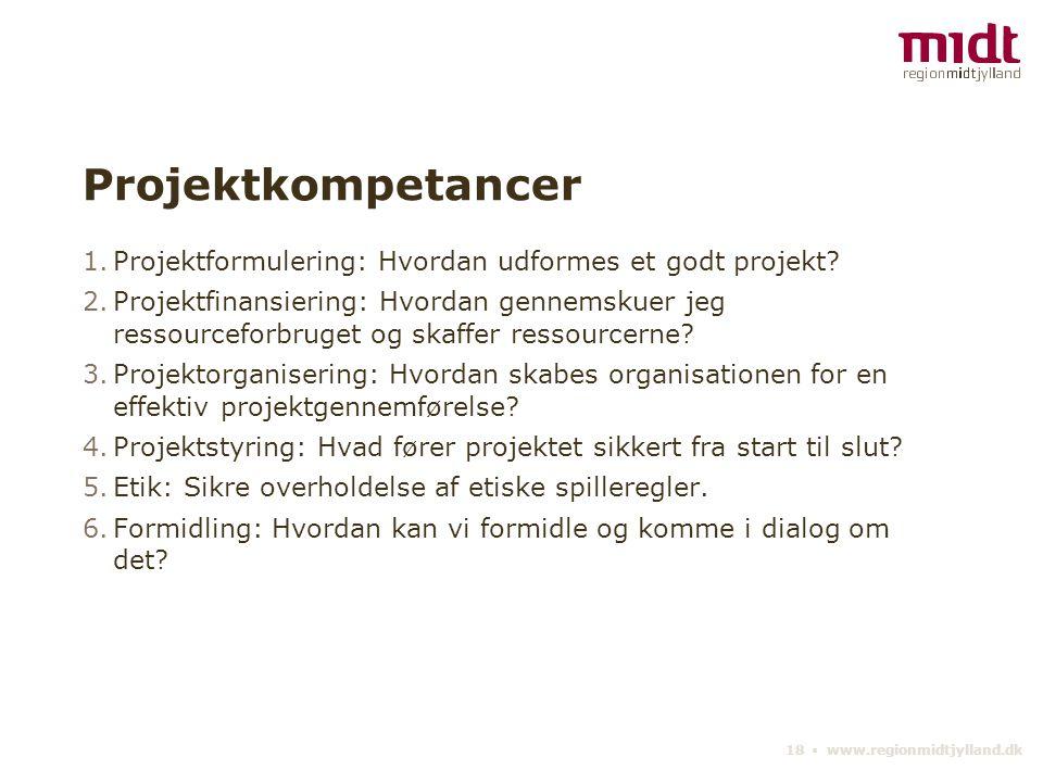 18 ▪ www.regionmidtjylland.dk Projektkompetancer 1.Projektformulering: Hvordan udformes et godt projekt.