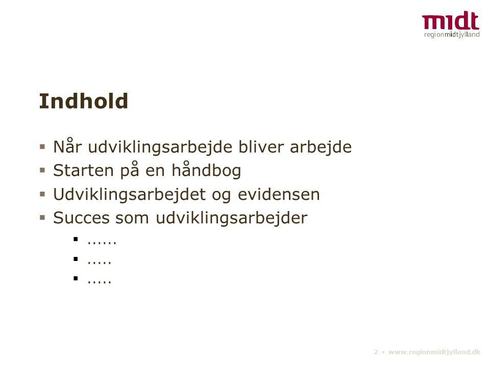 2 ▪ www.regionmidtjylland.dk Indhold  Når udviklingsarbejde bliver arbejde  Starten på en håndbog  Udviklingsarbejdet og evidensen  Succes som udviklingsarbejder ......
