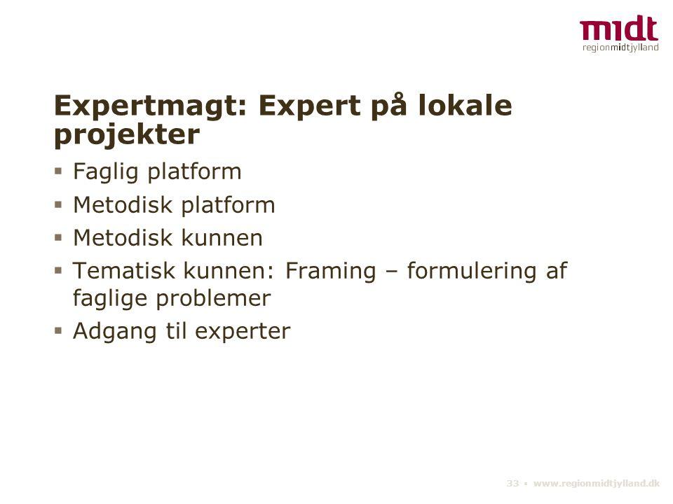 33 ▪ www.regionmidtjylland.dk Expertmagt: Expert på lokale projekter  Faglig platform  Metodisk platform  Metodisk kunnen  Tematisk kunnen: Framing – formulering af faglige problemer  Adgang til experter