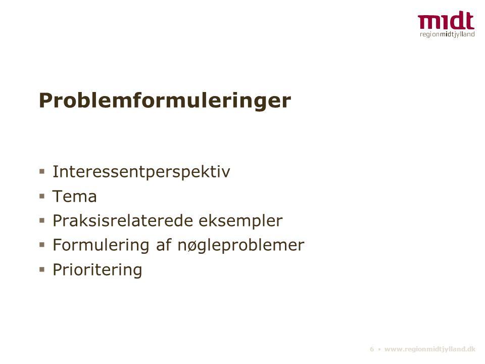 6 ▪ www.regionmidtjylland.dk Problemformuleringer  Interessentperspektiv  Tema  Praksisrelaterede eksempler  Formulering af nøgleproblemer  Prioritering