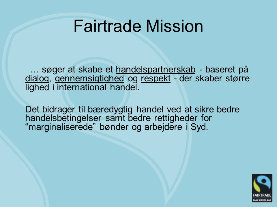 Fairtrade Mission … søger at skabe et handelspartnerskab - baseret på dialog, gennemsigtighed og respekt - der skaber større lighed i international handel.