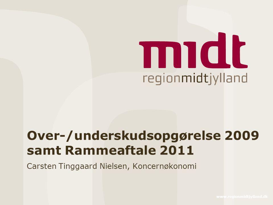www.regionmidtjylland.dk Over-/underskudsopgørelse 2009 samt Rammeaftale 2011 Carsten Tinggaard Nielsen, Koncernøkonomi