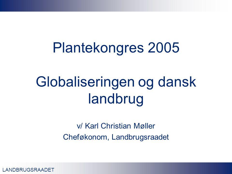 LANDBRUGSRAADET Plantekongres 2005 Globaliseringen og dansk landbrug v/ Karl Christian Møller Cheføkonom, Landbrugsraadet